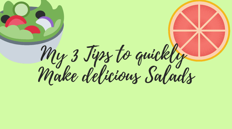 My 3 Tips to quickly Make delicious Salads